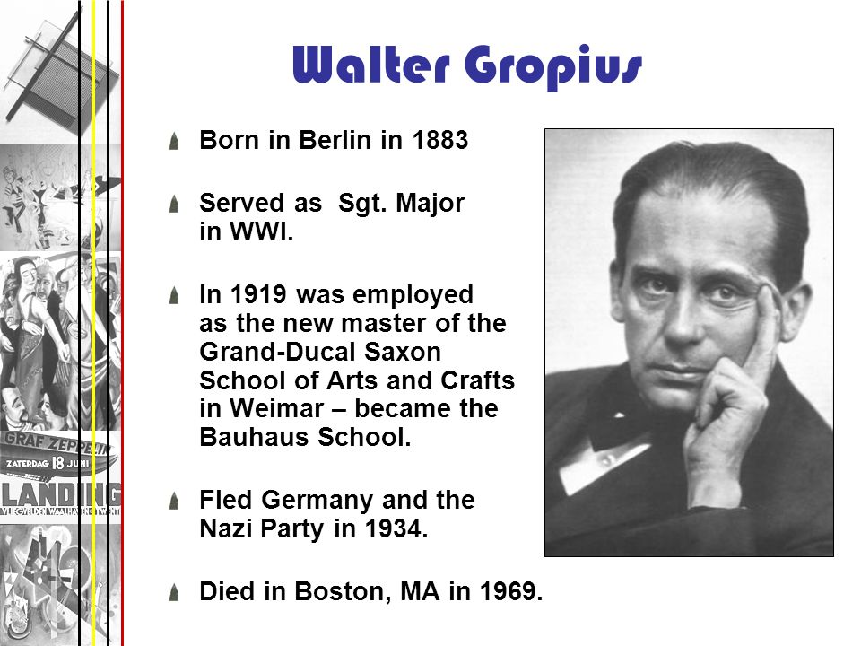 Walter Gropius Born in Berlin in 1883 Served as Sgt. Major in WWI. In 1919 was employed as the new master of the Grand-Ducal Saxon School of Arts and