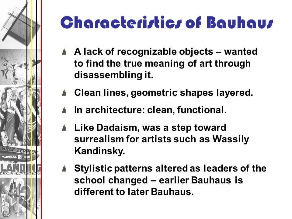 Characteristics of Bauhaus A lack of recognizable objects – wanted to find the true meaning of art through disassembling it. Clean lines, geometric sh