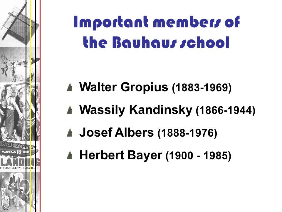Important members of the Bauhaus school Walter Gropius (1883-1969) Wassily Kandinsky (1866-1944) Josef Albers (1888-1976) Herbert Bayer (1900 - 1985)