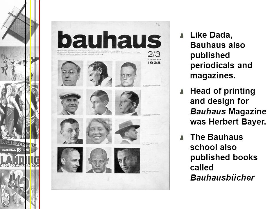 Like Dada, Bauhaus also published periodicals and magazines. Head of printing and design for Bauhaus Magazine was Herbert Bayer. The Bauhaus school al