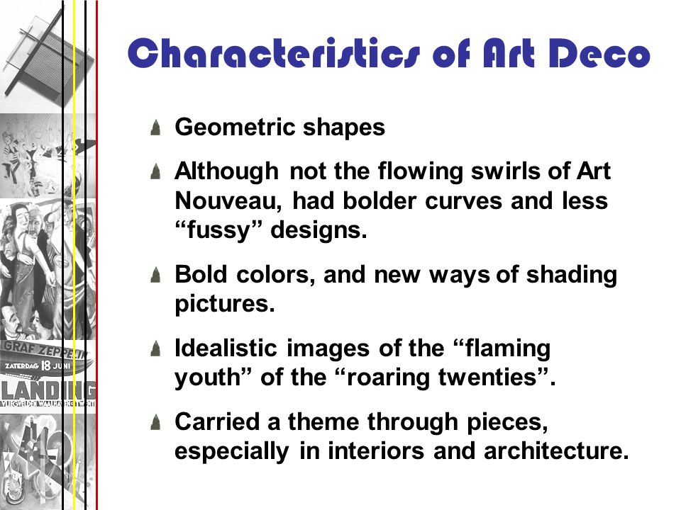 Characteristics of Art Deco Geometric shapes Although not the flowing swirls of Art Nouveau, had bolder curves and less fussy designs. Bold colors, an