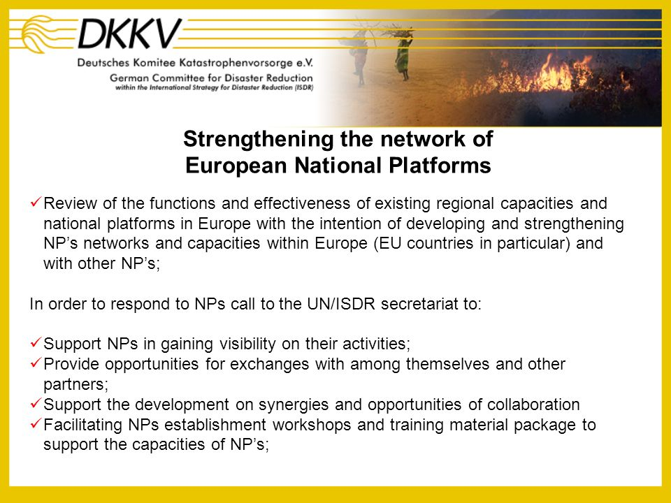 Goals of the Initiative To identify possible common areas of activities and synergies To enhance linkages between National Platforms To establish the necessary information to promote the basis for an enlargement of the NP system To advocate for better integration of disaster reduction at the national level To support networking among National Platforms to strengthen regional capacities in disaster risk reduction