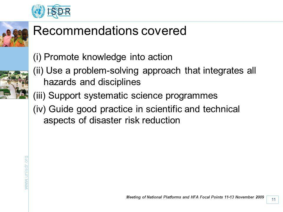 www.unisdr.org 11 Meeting of National Platforms and HFA Focal Points 11-13 November 2009 Recommendations covered (i) Promote knowledge into action (ii) Use a problem-solving approach that integrates all hazards and disciplines (iii) Support systematic science programmes (iv) Guide good practice in scientific and technical aspects of disaster risk reduction