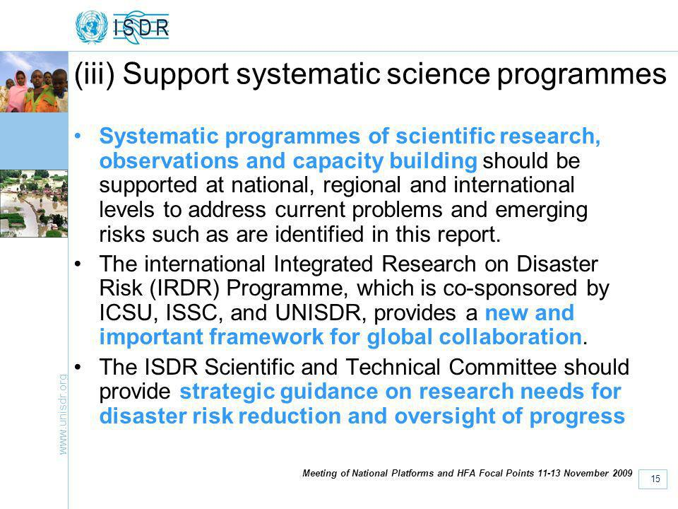 www.unisdr.org 15 Meeting of National Platforms and HFA Focal Points 11-13 November 2009 (iii) Support systematic science programmes Systematic programmes of scientific research, observations and capacity building should be supported at national, regional and international levels to address current problems and emerging risks such as are identified in this report.
