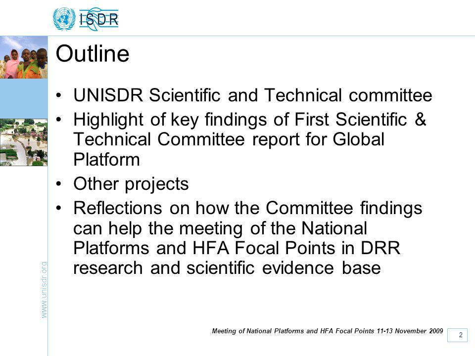 www.unisdr.org 2 Meeting of National Platforms and HFA Focal Points 11-13 November 2009 Outline UNISDR Scientific and Technical committee Highlight of key findings of First Scientific & Technical Committee report for Global Platform Other projects Reflections on how the Committee findings can help the meeting of the National Platforms and HFA Focal Points in DRR research and scientific evidence base