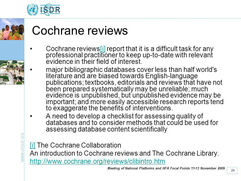 www.unisdr.org 24 Meeting of National Platforms and HFA Focal Points 11-13 November 2009 Cochrane reviews Cochrane reviews[i] report that it is a difficult task for any professional practitioner to keep up-to-date with relevant evidence in their field of interest.[i] major bibliographic databases cover less than half world s literature and are biased towards English-language publications; textbooks, editorials and reviews that have not been prepared systematically may be unreliable; much evidence is unpublished, but unpublished evidence may be important; and more easily accessible research reports tend to exaggerate the benefits of interventions.