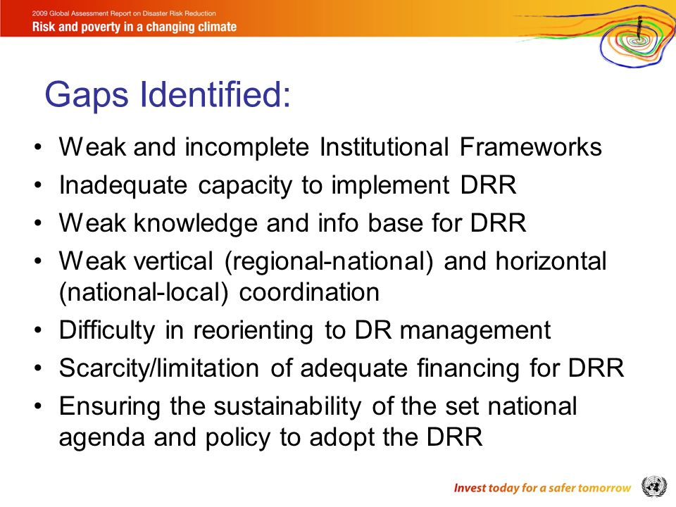 Weak and incomplete Institutional Frameworks Inadequate capacity to implement DRR Weak knowledge and info base for DRR Weak vertical (regional-national) and horizontal (national-local) coordination Difficulty in reorienting to DR management Scarcity/limitation of adequate financing for DRR Ensuring the sustainability of the set national agenda and policy to adopt the DRR Gaps Identified:
