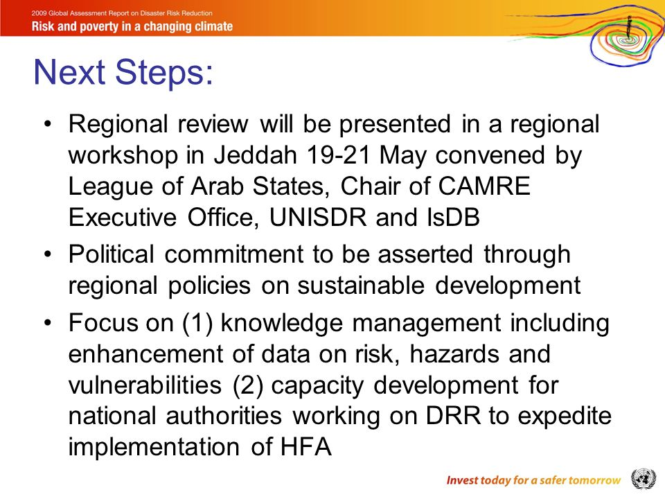 Regional review will be presented in a regional workshop in Jeddah 19-21 May convened by League of Arab States, Chair of CAMRE Executive Office, UNISDR and IsDB Political commitment to be asserted through regional policies on sustainable development Focus on (1) knowledge management including enhancement of data on risk, hazards and vulnerabilities (2) capacity development for national authorities working on DRR to expedite implementation of HFA Next Steps: