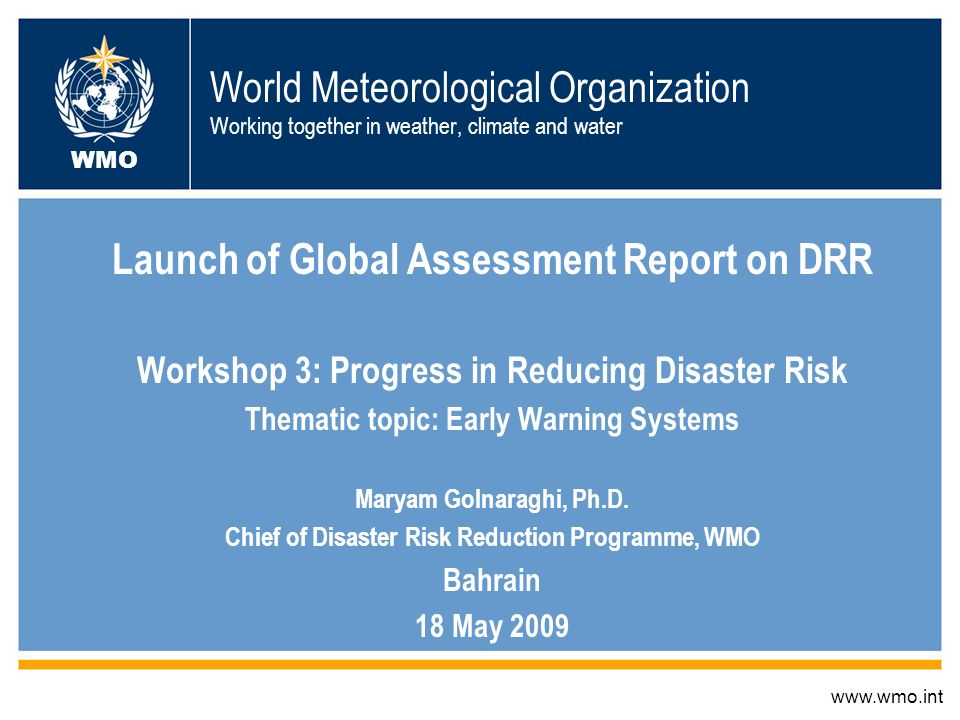 World Meteorological Organization Working together in weather, climate and water Launch of Global Assessment Report on DRR Workshop 3: Progress in Reducing Disaster Risk Thematic topic: Early Warning Systems Maryam Golnaraghi, Ph.D.