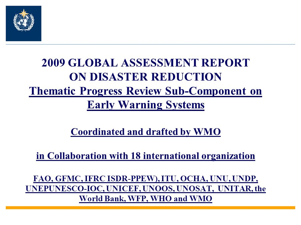 2009 GLOBAL ASSESSMENT REPORT ON DISASTER REDUCTION Thematic Progress Review Sub-Component on Early Warning Systems Coordinated and drafted by WMO in Collaboration with 18 international organization FAO, GFMC, IFRC ISDR-PPEW), ITU, OCHA, UNU, UNDP, UNEPUNESCO-IOC, UNICEF, UNOOS, UNOSAT, UNITAR, the World Bank, WFP, WHO and WMO