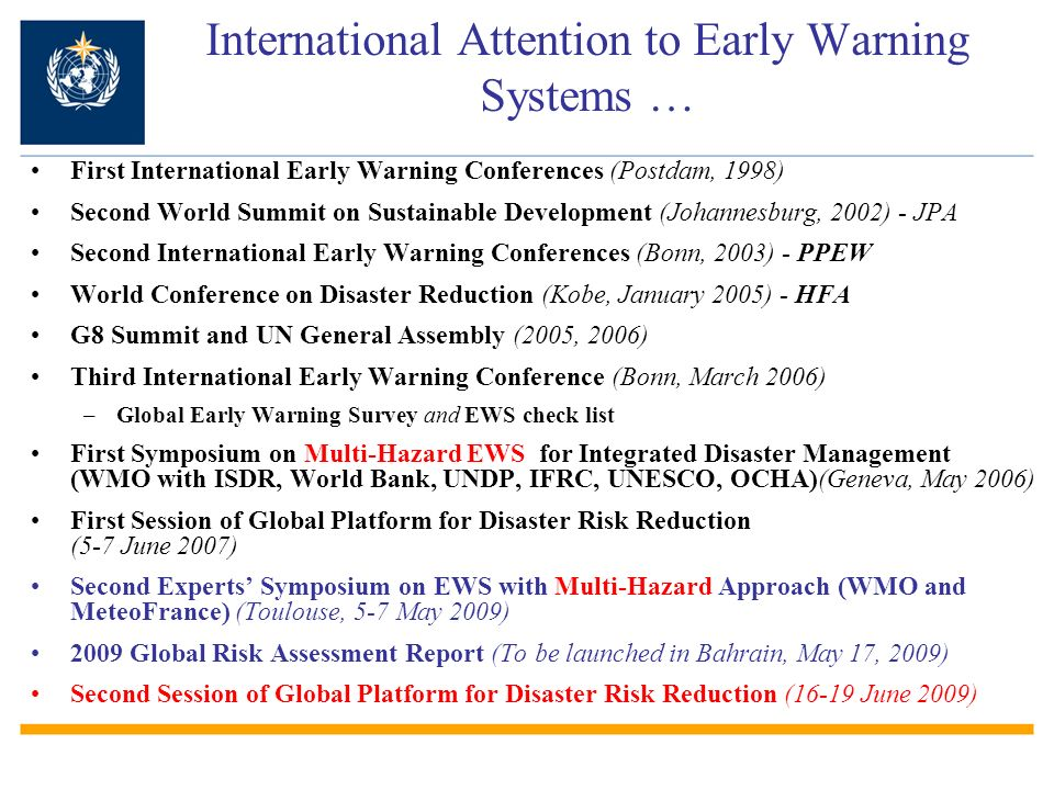 First International Early Warning Conferences (Postdam, 1998) Second World Summit on Sustainable Development (Johannesburg, 2002) - JPA Second International Early Warning Conferences (Bonn, 2003) - PPEW World Conference on Disaster Reduction (Kobe, January 2005) - HFA G8 Summit and UN General Assembly (2005, 2006) Third International Early Warning Conference (Bonn, March 2006) –Global Early Warning Survey and EWS check list First Symposium on Multi-Hazard EWS for Integrated Disaster Management (WMO with ISDR, World Bank, UNDP, IFRC, UNESCO, OCHA)(Geneva, May 2006) First Session of Global Platform for Disaster Risk Reduction (5-7 June 2007) Second Experts Symposium on EWS with Multi-Hazard Approach (WMO and MeteoFrance) (Toulouse, 5-7 May 2009) 2009 Global Risk Assessment Report (To be launched in Bahrain, May 17, 2009) Second Session of Global Platform for Disaster Risk Reduction (16-19 June 2009) International Attention to Early Warning Systems …