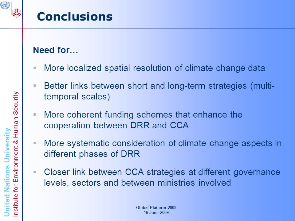 United Nations University Institute for Environment & Human Security Conclusions Need for… More localized spatial resolution of climate change data Better links between short and long-term strategies (multi- temporal scales) More coherent funding schemes that enhance the cooperation between DRR and CCA More systematic consideration of climate change aspects in different phases of DRR Closer link between CCA strategies at different governance levels, sectors and between ministries involved Global Platform June 2009