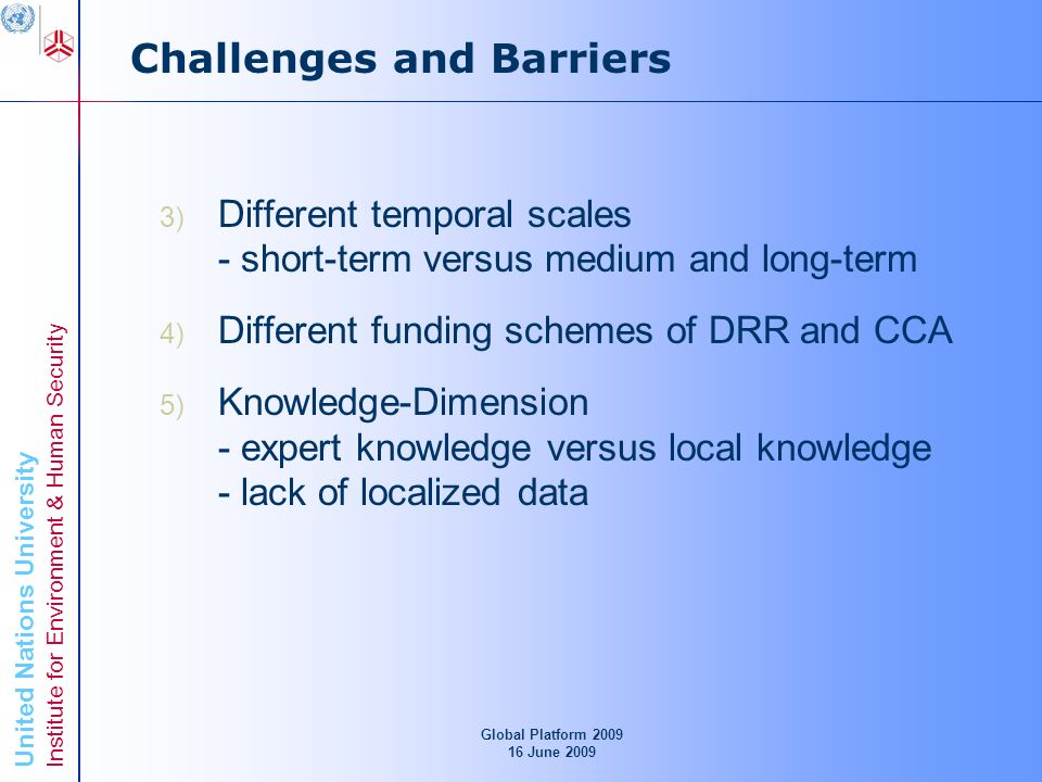 United Nations University Institute for Environment & Human Security Challenges and Barriers 3) Different temporal scales - short-term versus medium and long-term 4) Different funding schemes of DRR and CCA 5) Knowledge-Dimension - expert knowledge versus local knowledge - lack of localized data Global Platform June 2009