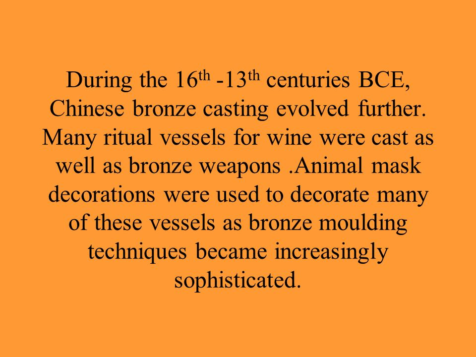 During the 16 th -13 th centuries BCE, Chinese bronze casting evolved further. Many ritual vessels for wine were cast as well as bronze weapons.Animal