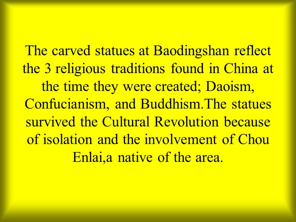 The carved statues at Baodingshan reflect the 3 religious traditions found in China at the time they were created; Daoism, Confucianism, and Buddhism.
