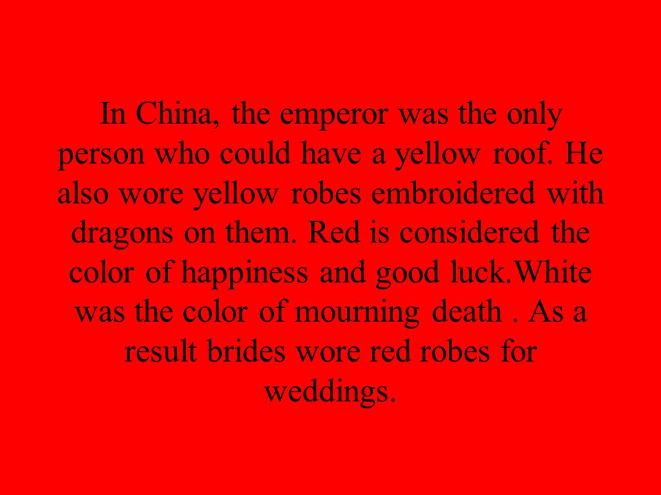 In China, the emperor was the only person who could have a yellow roof. He also wore yellow robes embroidered with dragons on them. Red is considered