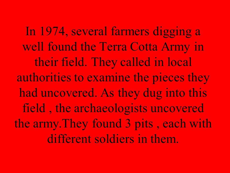 In 1974, several farmers digging a well found the Terra Cotta Army in their field. They called in local authorities to examine the pieces they had unc