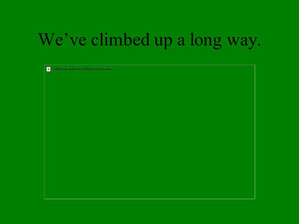 Weve climbed up a long way.