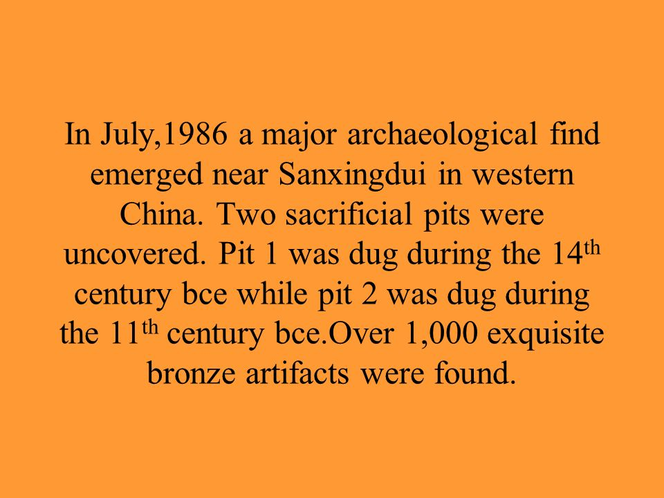 In July,1986 a major archaeological find emerged near Sanxingdui in western China. Two sacrificial pits were uncovered. Pit 1 was dug during the 14 th