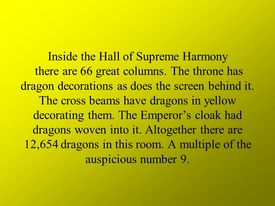 Inside the Hall of Supreme Harmony there are 66 great columns. The throne has dragon decorations as does the screen behind it. The cross beams have dr