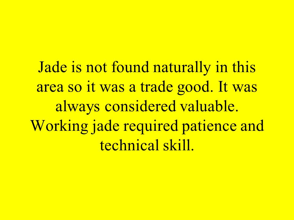 Jade is not found naturally in this area so it was a trade good. It was always considered valuable. Working jade required patience and technical skill