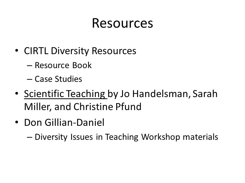 Resources CIRTL Diversity Resources – Resource Book – Case Studies Scientific Teaching by Jo Handelsman, Sarah Miller, and Christine Pfund Don Gillian-Daniel – Diversity Issues in Teaching Workshop materials