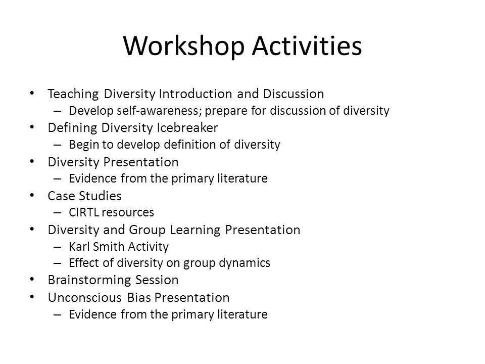 Workshop Activities Teaching Diversity Introduction and Discussion – Develop self-awareness; prepare for discussion of diversity Defining Diversity Icebreaker – Begin to develop definition of diversity Diversity Presentation – Evidence from the primary literature Case Studies – CIRTL resources Diversity and Group Learning Presentation – Karl Smith Activity – Effect of diversity on group dynamics Brainstorming Session Unconscious Bias Presentation – Evidence from the primary literature