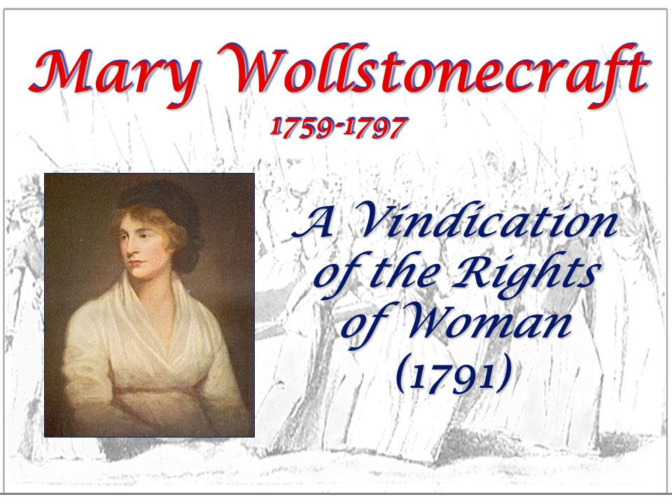 Mary Wollstonecraft 1759-1797 A Vindication of the Rights of Woman (1791)