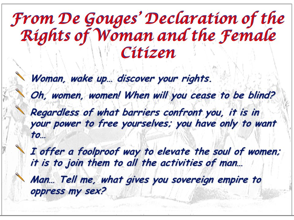 From De Gouges Declaration of the Rights of Woman and the Female Citizen Woman, wake up… discover your rights. Oh, women, women! When will you cease t