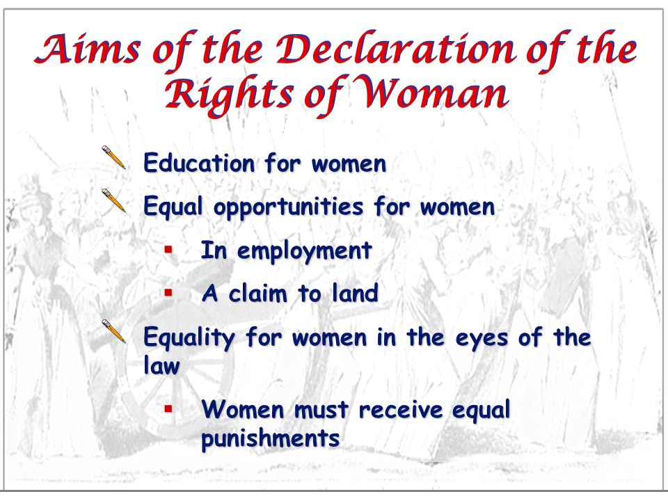 Aims of the Declaration of the Rights of Woman Education for women Equal opportunities for women In employment In employment A claim to land A claim t