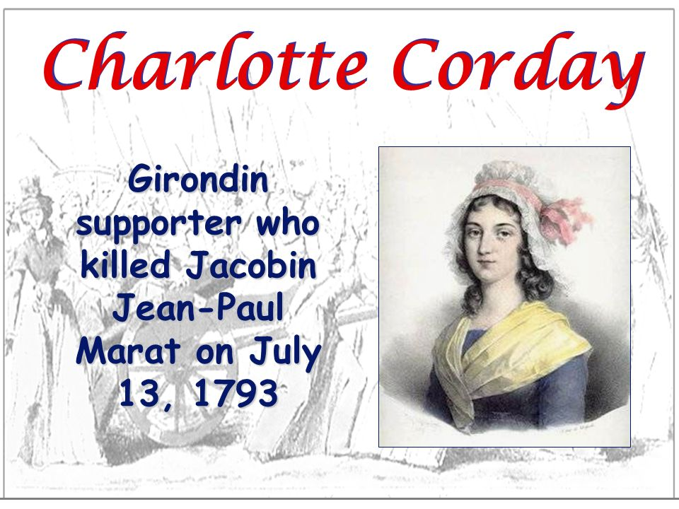 Charlotte Corday Girondin supporter who killed Jacobin Jean-Paul Marat on July 13, 1793