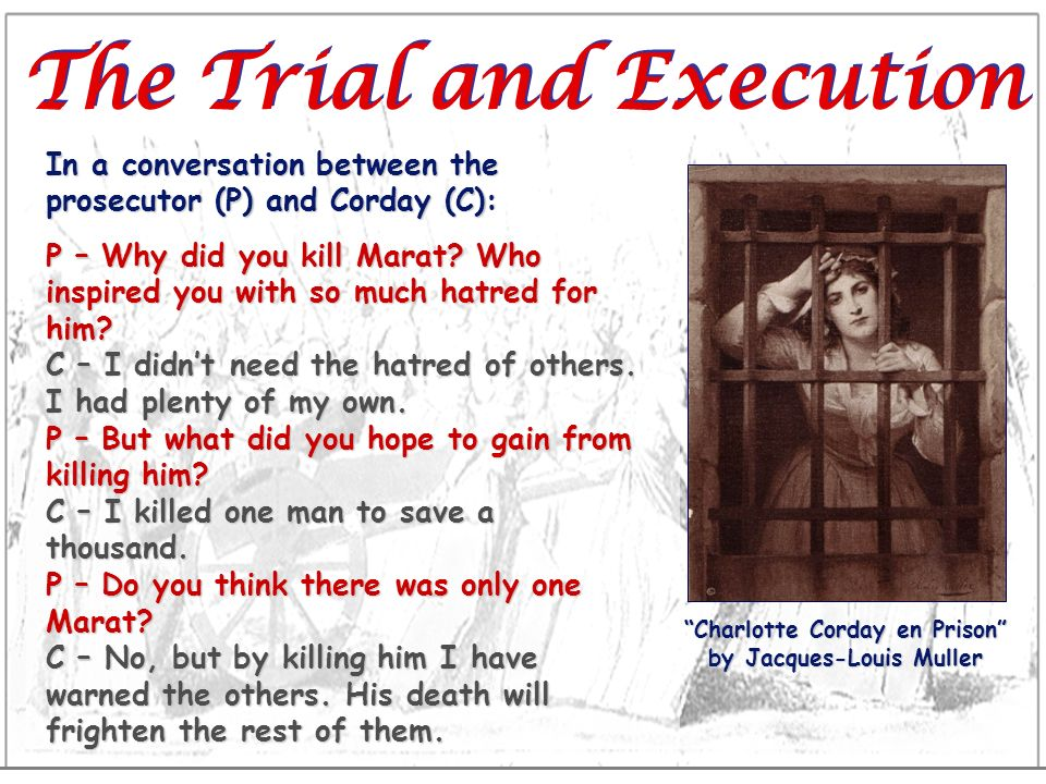 The Trial and Execution In a conversation between the prosecutor (P) and Corday (C): P – Why did you kill Marat? Who inspired you with so much hatred