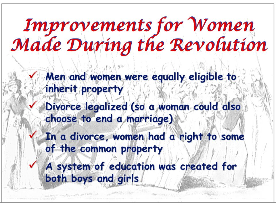 Improvements for Women Made During the Revolution Men and women were equally eligible to inherit property Men and women were equally eligible to inher