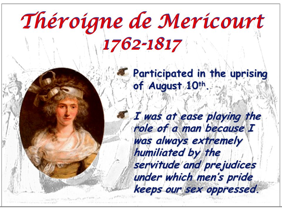 Théroigne de Mericourt 1762-1817 Participated in the uprising of August 10 th. I was at ease playing the role of a man because I was always extremely