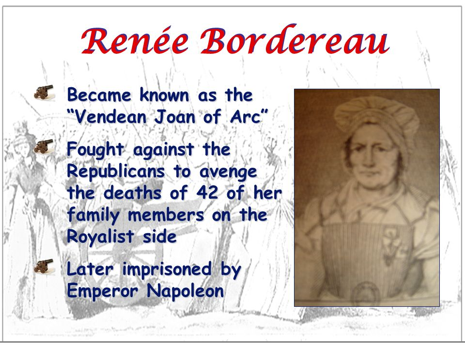 Renée Bordereau Became known as the Vendean Joan of Arc Fought against the Republicans to avenge the deaths of 42 of her family members on the Royalis