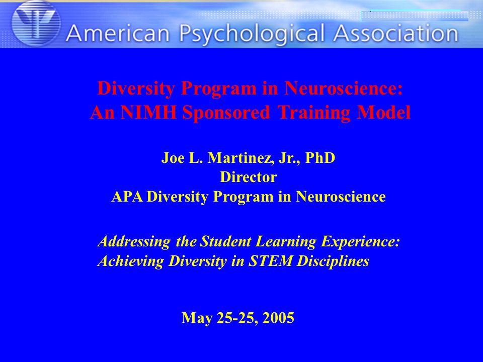 Diversity Program in Neuroscience: An NIMH Sponsored Training Model Joe L. Martinez, Jr., PhD Director APA Diversity Program in Neuroscience May 25-25