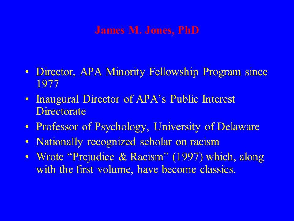James M. Jones, PhD Director, APA Minority Fellowship Program since 1977 Inaugural Director of APAs Public Interest Directorate Professor of Psycholog