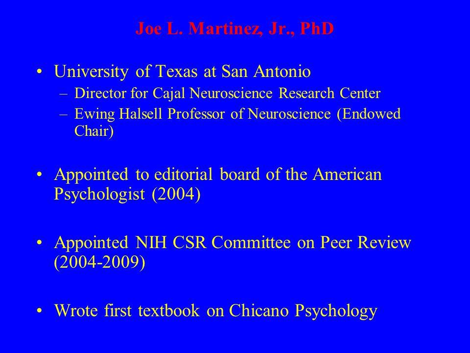 Joe L. Martinez, Jr., PhD University of Texas at San Antonio –Director for Cajal Neuroscience Research Center –Ewing Halsell Professor of Neuroscience