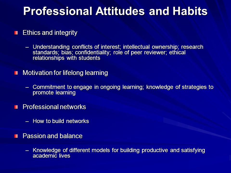 Professional Attitudes and Habits Ethics and integrity –Understanding conflicts of interest; intellectual ownership; research standards; bias; confidentiality; role of peer reviewer; ethical relationships with students Motivation for lifelong learning –Commitment to engage in ongoing learning; knowledge of strategies to promote learning Professional networks –How to build networks Passion and balance –Knowledge of different models for building productive and satisfying academic lives
