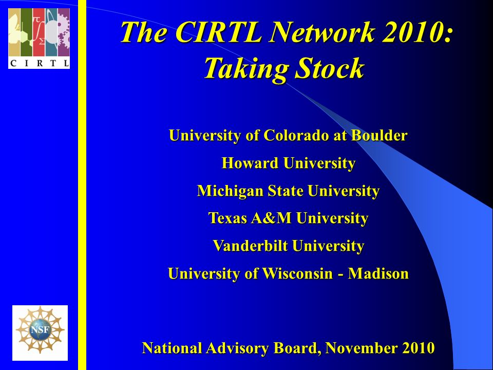 The CIRTL Network 2010: The CIRTL Network 2010: Taking Stock University of Colorado at Boulder Howard University Michigan State University Texas A&M University Vanderbilt University University of Wisconsin - Madison National Advisory Board, November 2010
