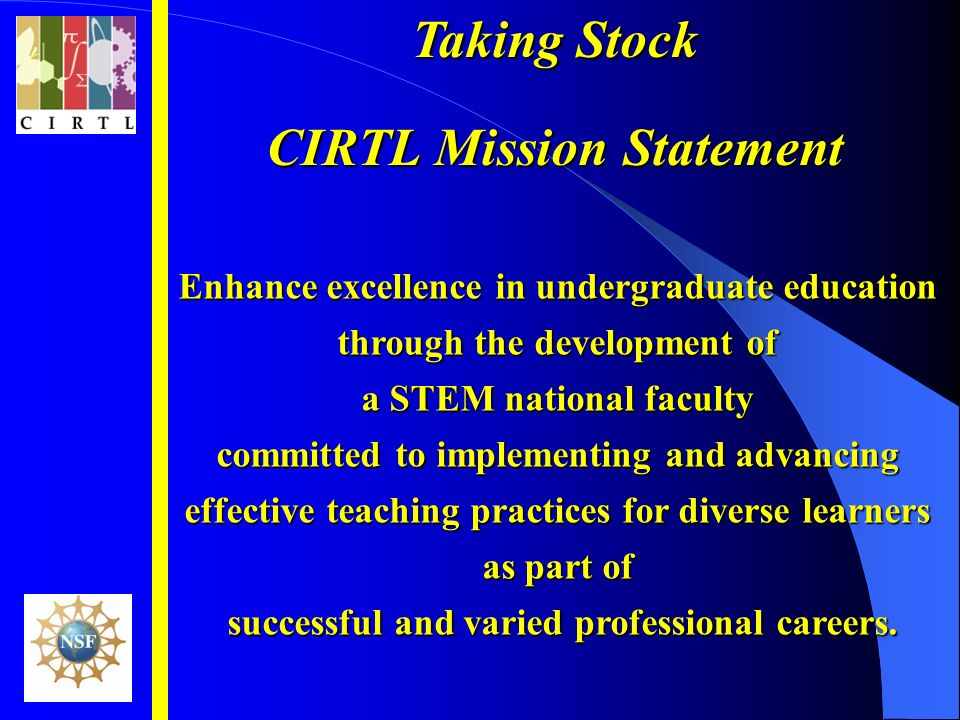 Taking Stock CIRTL Mission Statement Enhance excellence in undergraduate education through the development of a STEM national faculty committed to implementing and advancing effective teaching practices for diverse learners as part of successful and varied professional careers.