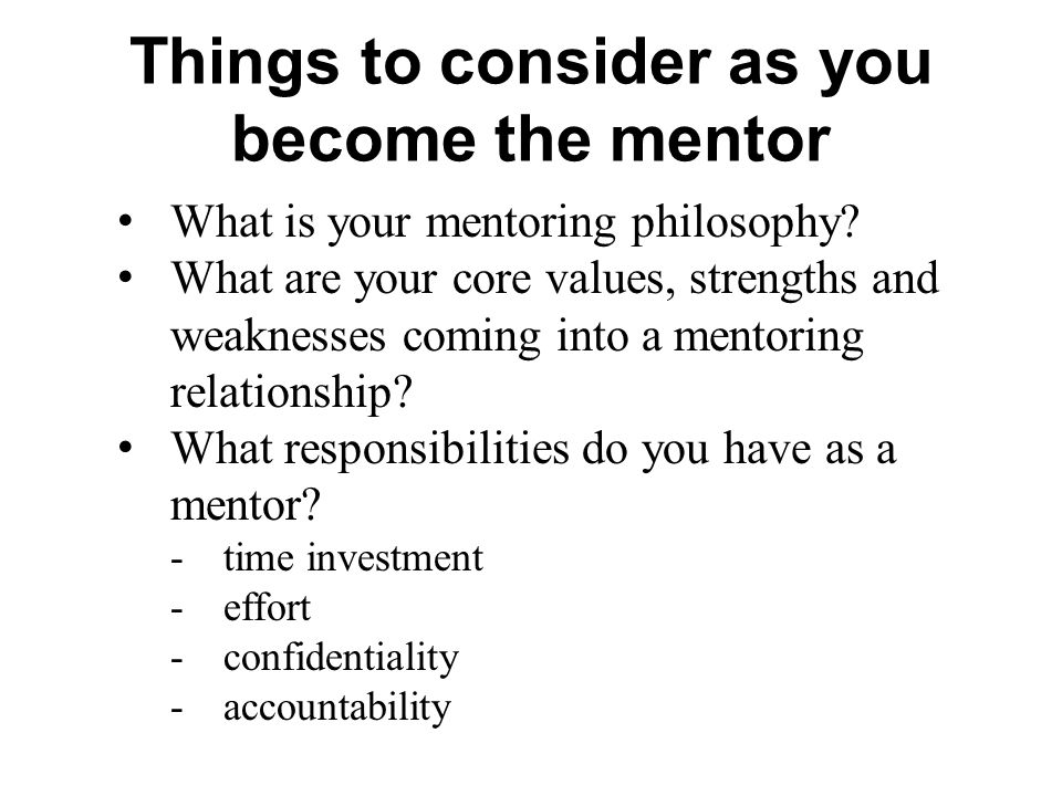 Things to consider as you become the mentor What is your mentoring philosophy? What are your core values, strengths and weaknesses coming into a mento