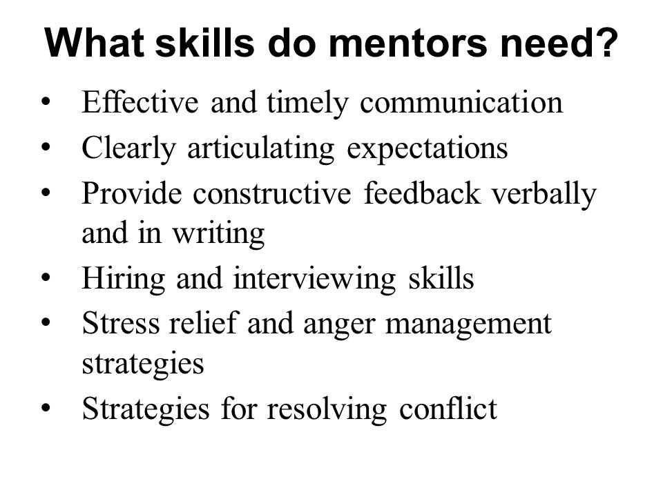 What skills do mentors need? Effective and timely communication Clearly articulating expectations Provide constructive feedback verbally and in writin