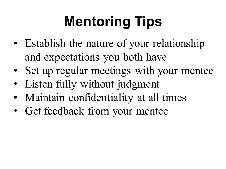 Mentoring Tips Establish the nature of your relationship and expectations you both have Set up regular meetings with your mentee Listen fully without