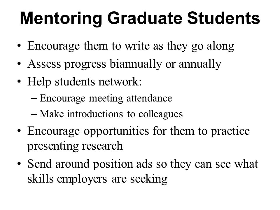 Mentoring Graduate Students Encourage them to write as they go along Assess progress biannually or annually Help students network: – Encourage meeting