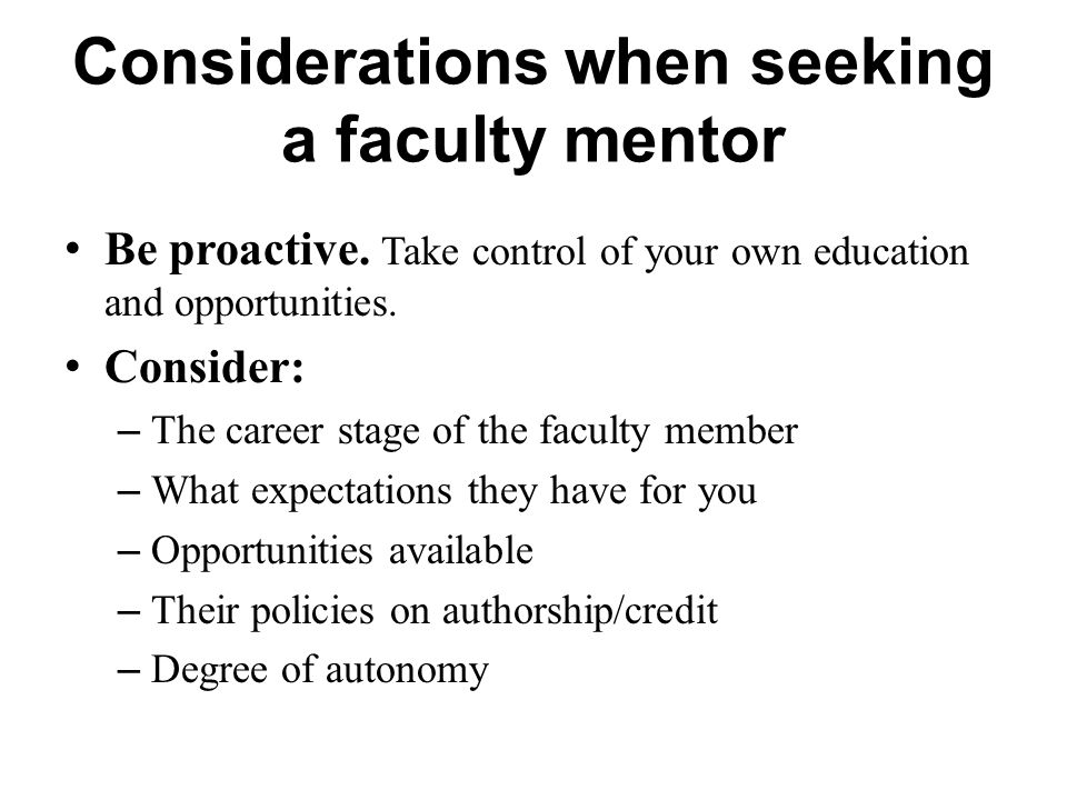 Be proactive. Take control of your own education and opportunities. Consider: – The career stage of the faculty member – What expectations they have f