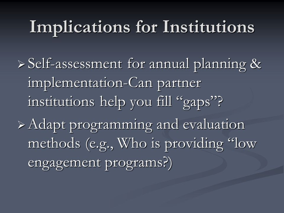 Implications for Institutions Self-assessment for annual planning & implementation-Can partner institutions help you fill gaps.