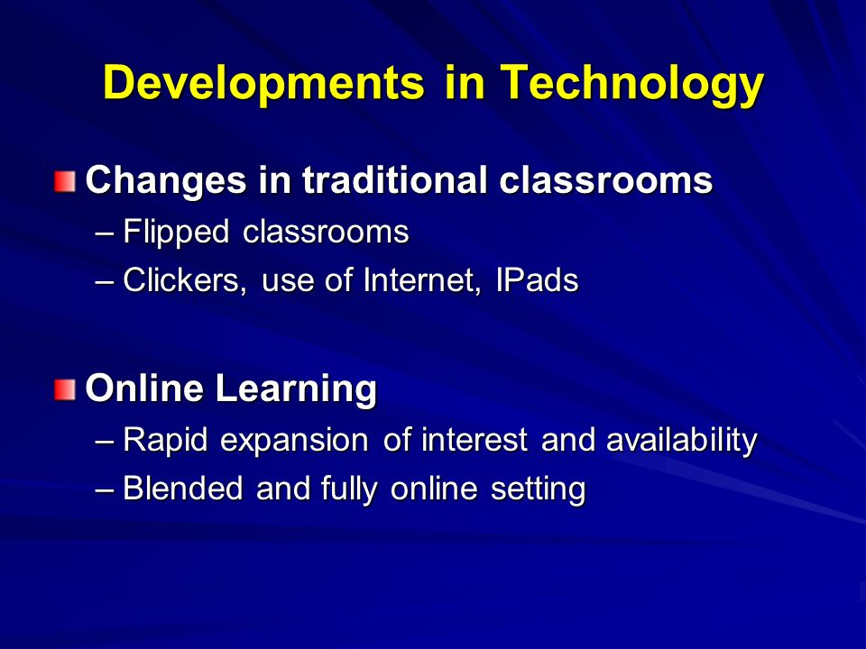 Changes in traditional classrooms –Flipped classrooms –Clickers, use of Internet, IPads Online Learning –Rapid expansion of interest and availability –Blended and fully online setting