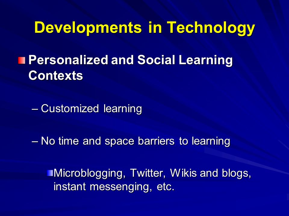 Developments in Technology Personalized and Social Learning Contexts –Customized learning –No time and space barriers to learning Microblogging, Twitter, Wikis and blogs, instant messenging, etc.