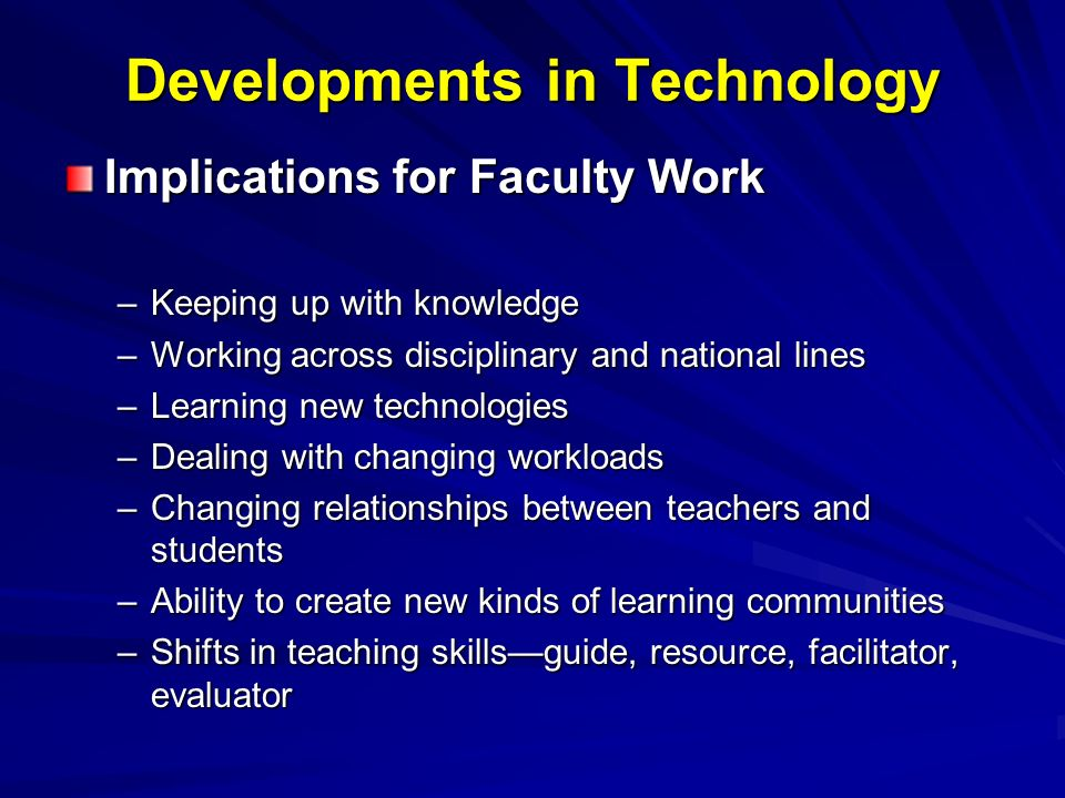 Developments in Technology Implications for Faculty Work –Keeping up with knowledge –Working across disciplinary and national lines –Learning new technologies –Dealing with changing workloads –Changing relationships between teachers and students –Ability to create new kinds of learning communities –Shifts in teaching skillsguide, resource, facilitator, evaluator